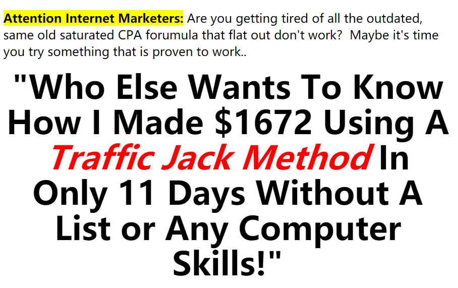"""""""Who Else Wants To Know How I Made $1672 Using A Traffic Jack Method In Only 11 Days Without A List or Any Computer Skills!""""(Commission Attractor)"""